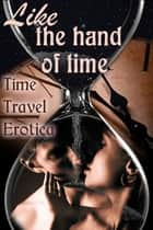 Like the Hand of Time: Time Travel Erotica ebook by