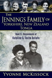 The Jennings Family of Yorkshire, New Zealand, Tonga Book 3: Descendants of Katalina and Tevita Suliafu ebook by Yvonne McKissock
