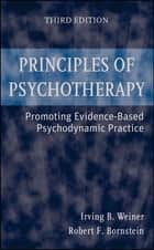 Principles of Psychotherapy - Promoting Evidence-Based Psychodynamic Practice ebook by Irving B. Weiner, Robert F. Bornstein