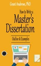 How to Write a Master's Dissertation: Outline and Examples ebook by Grant Andrews