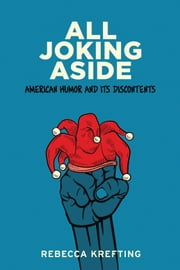 All Joking Aside - American Humor and Its Discontents ebook by Rebecca Krefting