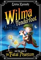 Wilma Tenderfoot and the Case of the Fatal Phantom ebook by Emma Kennedy