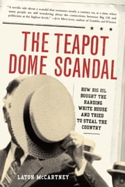 The Teapot Dome Scandal - How Big Oil Bought the Harding White House and Tried to Steal the Country ebook by Laton McCartney