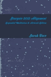 Stargate 2012 Alignment: Expanded Meditation & Artwork Edition ebook by Sarah Ince