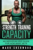 Strength Training Capacity: An Individualized Guide to How Many Sets ebook by