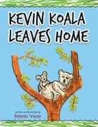 Kevin Koala Leaves Home ebook by Dolores Vician