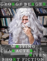 Writing Character-Driven Short Fiction ebook by George Berger