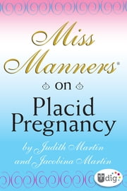 Miss Manners: On Placid Pregnancy - A Miss Manners Guide ebook by Judith Martin,Jacobina Martin