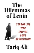 The Dilemmas of Lenin - Terrorism, War, Empire, Love, Revolution ebook by Tariq Ali