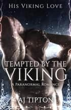 Tempted by the Viking: A Paranormal Romance - His Viking Love, #2 ebook by AJ Tipton