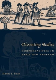 Dissenting Bodies - Corporealities in Early New England ebook by Martha L. Finch
