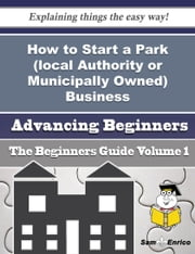How to Start a Park (local Authority or Municipally Owned) Business (Beginners Guide) - How to Start a Park (local Authority or Municipally Owned) Business (Beginners Guide) ebook by Alessandra Newby