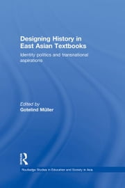 Designing History in East Asian Textbooks - Identity Politics and Transnational Aspirations ebook by Gotelind Mueller