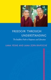 Freedom Through Understanding: The Buddhist Path to Happiness and Liberation ebook by Lama Yeshe