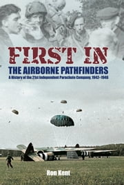 First in! The Airborne Pathfinders - A History of the 21st Independent Parachute Company, 1942-1946 ebook by Ron Kent