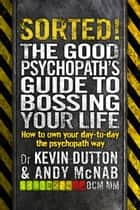 Sorted! - The Good Psychopath's Guide to Bossing Your Life ebook by Andy McNab, Kevin Dutton