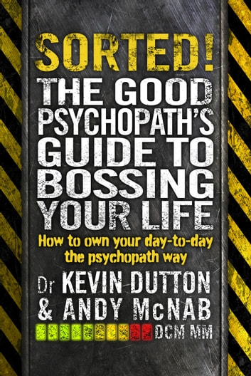 Sorted! - The Good Psychopath's Guide to Bossing Your Life ebook by Andy McNab,Kevin Dutton