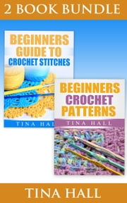 "(2 BOOK BUNDLE) ""Beginners Guide To Crochet Stitches"" & ""Beginners Crochet Patterns"" - Crocheting 101, #6 ebook by Tina Hall"