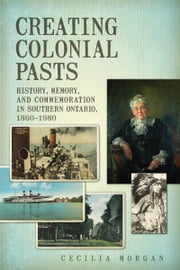 Creating Colonial Pasts - History, Memory, and Commemoration in Southern Ontario, 1860-1980 ebook by Cecilia Morgan