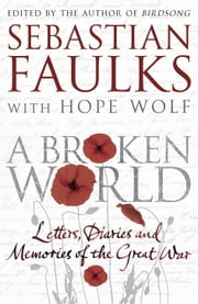A Broken World - Letters, diaries and memories of the Great War ebook by Sebastian Faulks,Dr Hope Wolf