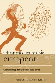 What Makes Music European - Looking beyond Sound ebook by Marcello Sorce Keller