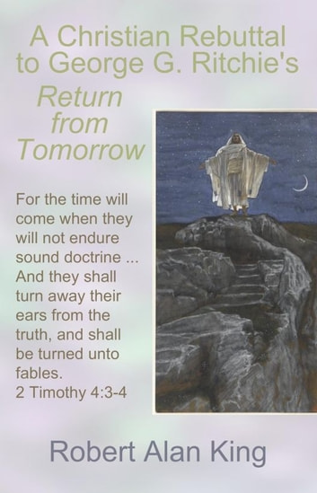 A Christian Rebuttal to George G. Ritchie's Return from Tomorrow ebook by Robert Alan King