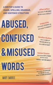 Abused, Confused, and Misused Words - A Writer's Guide to Usage, Spelling, Grammar, and Sentence Structure ebook by Mary Embree