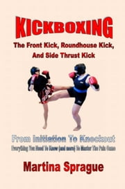 Kickboxing: The Front Kick, Roundhouse Kick, And Side Thrust Kick: From Initiation To Knockout