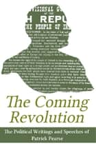 The Coming Revolution: Political Writings of Patrick Pearse ebook by Patrick  Pearse