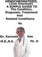Hemochromatosis, (Iron overload) A Simple Guide To The Condition, Diagnosis, Treatment And Related Conditions ebook by Kenneth Kee