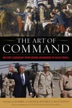 The Art of Command - Military Leadership from George Washington to Colin Powell ebook by Harry S. Laver, Jeffrey J. Matthews