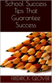 School Success: Tips That Guarantee Success ebook by Fredrick Glover