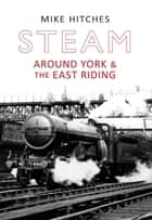 Steam Around York & the East Riding ebook by Mike Hitches