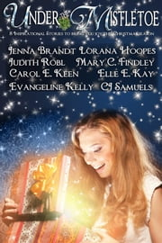 Under the Mistletoe - 8 Inspirational stories to bring you joy this Christmas season ebook by Jenna Brandt, Judith Robl, Mary C. Findley,...