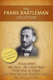FRANK BARTLEMAN COLLECTION (5-in-1) - Azusa Street (How Pentecost Came to Los Angeles), My Story - The Latter Rain, From Plow to Pulpit, Two Years Mission Work in Europe, The Deity of Christ ebook by Frank Bartleman