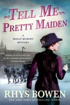 Tell Me, Pretty Maiden - A Molly Murphy Mystery ebook by Rhys Bowen