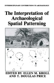 The Interpretation of Archaeological Spatial Patterning ebook by Ellen M. Kroll,T. Douglas Price