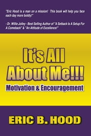 It's All About ME: Motivation and Encouragement ebook by Eric B. Hood