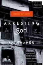 Arresting God in Kathmandu - Stories ebook by Samrat Upadhyay