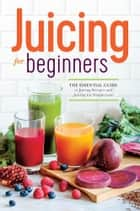 Juicing for Beginners: The Essential Guide to Juicing Recipes and Juicing for Weight Loss ebook by Rockridge Press