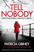 Tell Nobody - Absolutely gripping crime fiction with unputdownable mystery and suspense 電子書 by Patricia Gibney