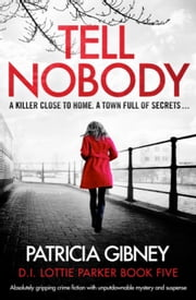 Tell Nobody - Absolutely gripping crime fiction with unputdownable mystery and suspense ebook by Patricia Gibney