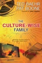 The Culture-Wise Family ebook by Ted Baehr,Pat Boone,Janet Parshall