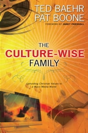 The Culture-Wise Family - Upholding Christian Values in a Mass Media World ebook by Ted Baehr,Pat Boone,Janet Parshall