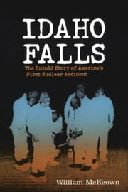 Idaho Falls: The Untold Story of America¿s First Nuclear Accident ebook by McKeown, William