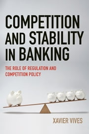 Competition and Stability in Banking - The Role of Regulation and Competition Policy ebook by Xavier Vives