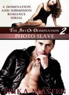 The Art Of Domination 2: Photo Slave (A Domination And Submission Romance Serial) ebook by Erika Masten