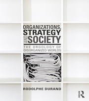 Organizations, Strategy and Society - The Orgology of Disorganized Worlds ebook by Rodolphe Durand