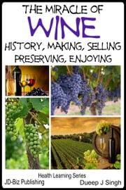 The Miracle of Wine History, Making, Selling, Preserving, Enjoying ebook by Dueep Jyot Singh