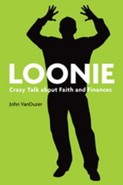 Loonie - Crazy Talk about Faith and Finances ebook by John Wishart VanDuzer